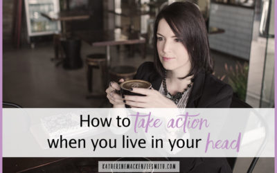 How To Take Action When You Live In Your Head