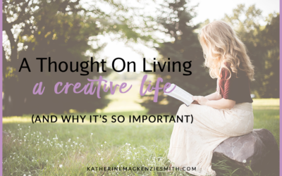 A Thought On Living A Creative Life (and why it's so important)