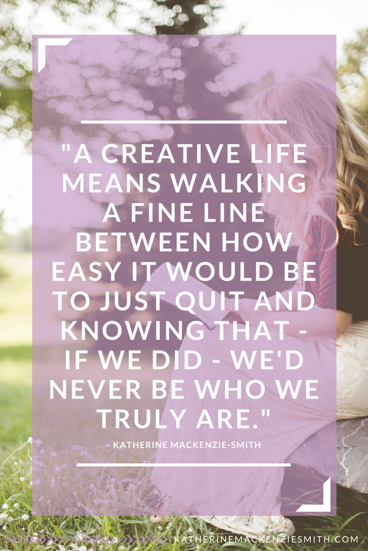 A CREATIVE LIFE MEANS WALKING A FINE LINE BETWEEN HOW EASY IT WOULD BE TO JUST QUIT AND KNOWING THAT - IF WE DID - WE'D NEVER BE WHO WE TRULY ARE.