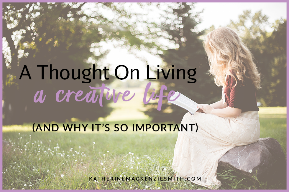 c3943d98ac4 A Thought On Living A Creative Life (and why it s so important)
