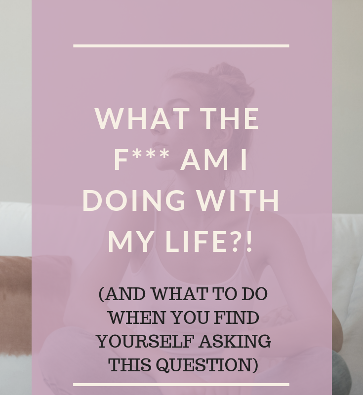 Image of a woman with text over the top 'what the f*** am I doing with my life? And what to do when you find yourself asking that question'