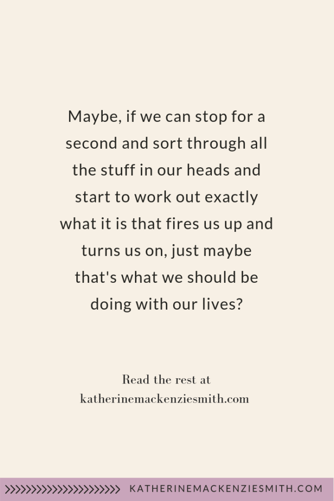 Text quote graphic 'maybe if we can stop for a second and sort through all the stuff in our heads and start to work out exactly what it is that fires us up and turns us on, just maybe that's what we should be doing with our lives'