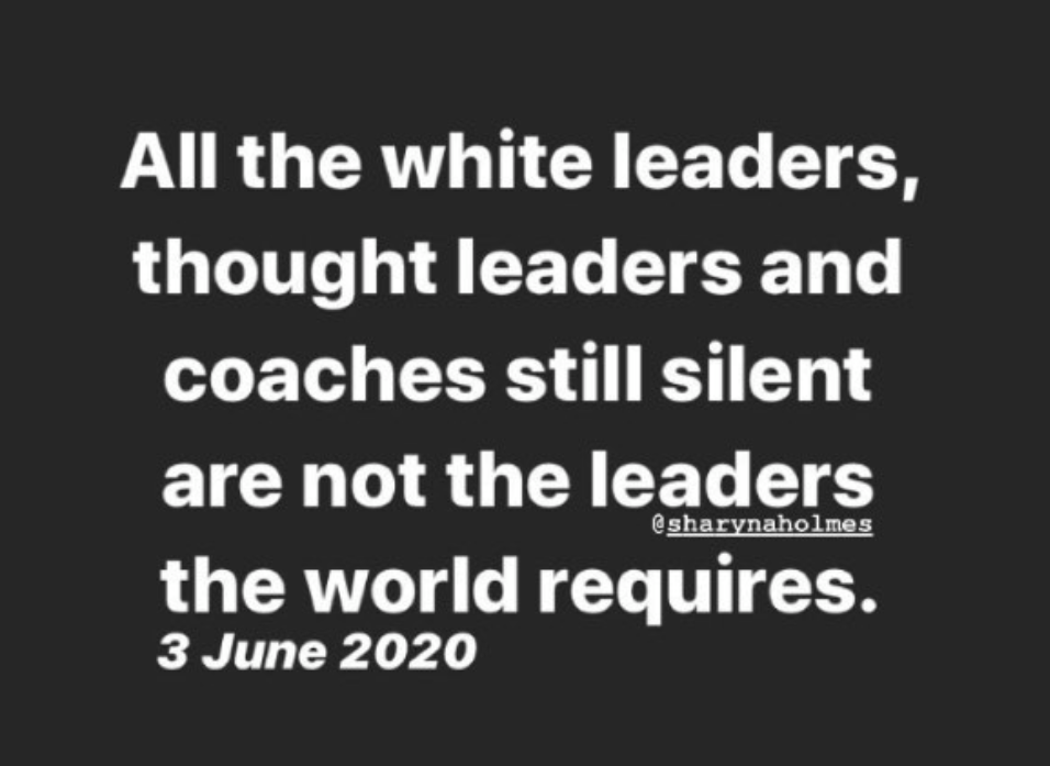 "Black background with white text that reads ""All the white leaders, thought leaders, and coaches still silent are not the leaders the world requires."" - Sharyn Holmes 3 June 2020"