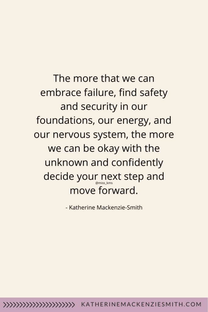 Quote - The more that we can embrace failure, find safety and security in our foundations, our energy, and our nervous system, the more we can be okay with the unknown and confidently decide your next step and move forward.