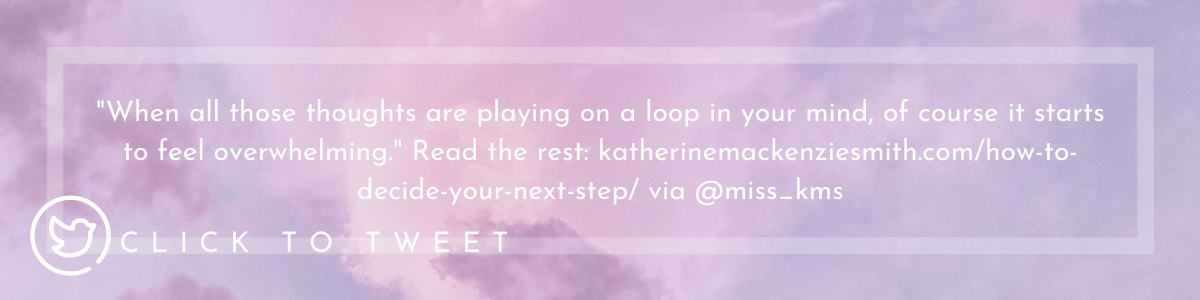 "Quote ""When all those thoughts are playing on a loop in your mind, of course it starts to feel overwhelming."" Read the rest at katherinemackenziemsith.com/how-to-decide-your-next-step/"