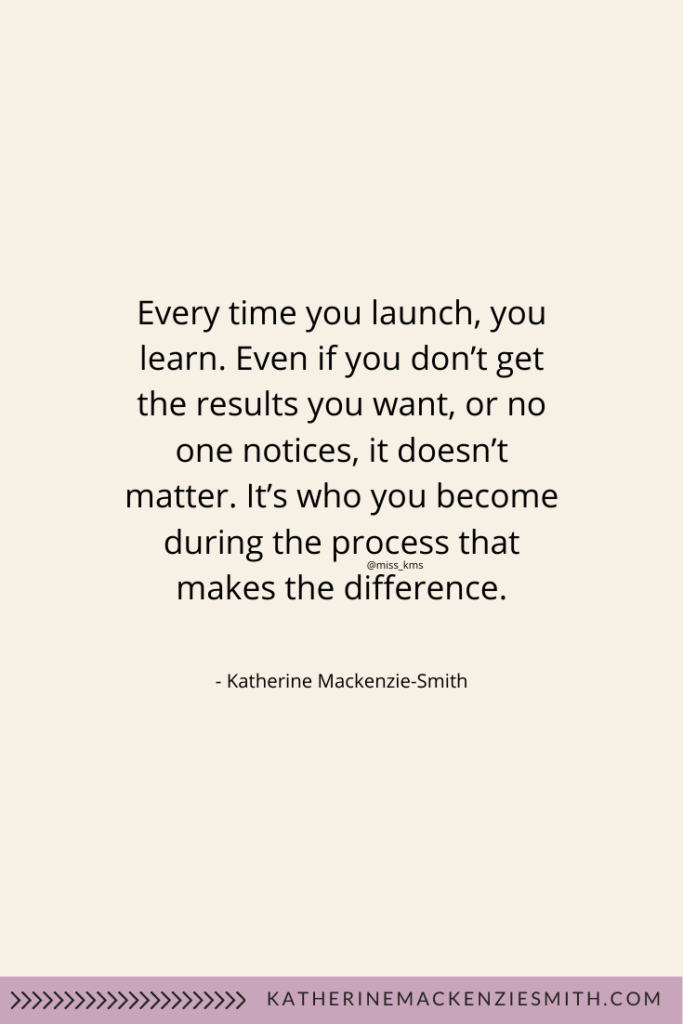 Quote: Every time you launch, you learn. Even if you don't get the results you want, or no one notices, it doesn't matter. It's who you become during the process that makes the difference. Miss_KMS