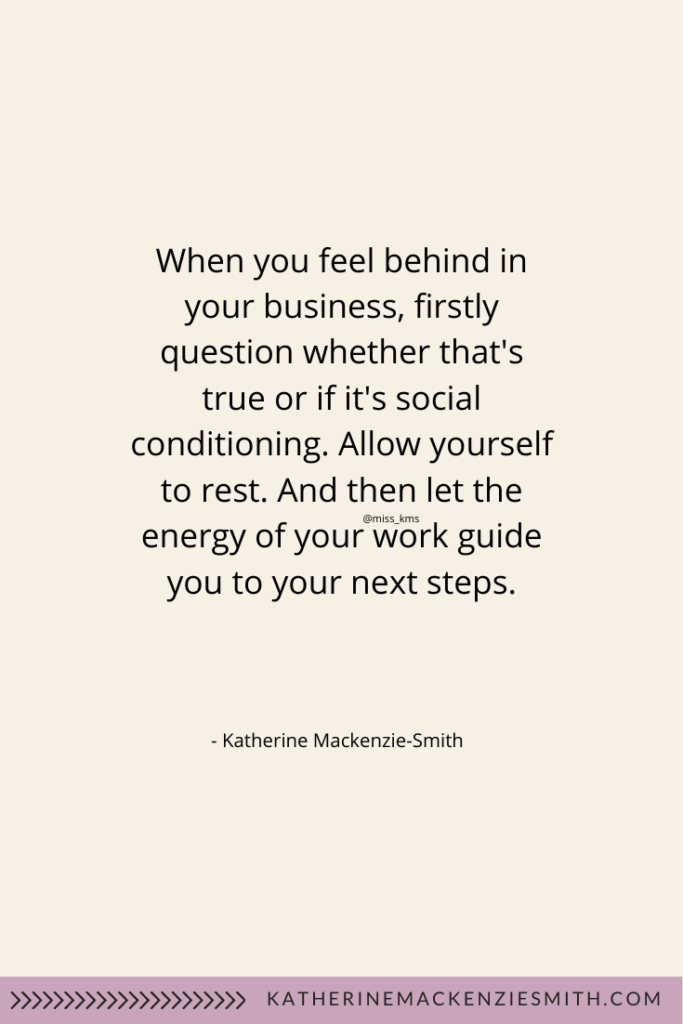 Text - When you feel behind in your business, firstly question whether that's true or if it's social conditioning. Allow yourself to rest. And then let the energy of your work guide you and your next steps.