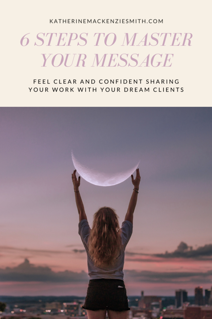 graphic of woman with arms up in the air, crescent moon situated in sky between her hands, graphic reads 'katherinemackenziesmith.com 6 steps to master your message: feel clear and confident sharing your work with your dream clients'