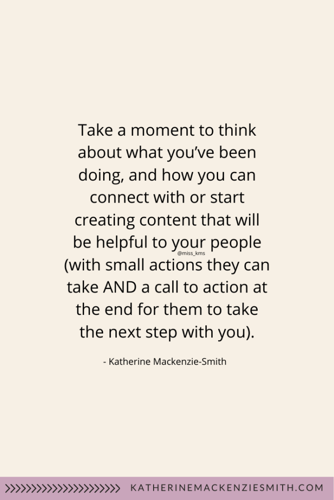 Cream graphic with text quote that reads: Take a moment to think about what you've been doing, and how you can connect with or start creating content that will be helpful to your people (with small actions they can take AND a call to action at the end for them to take the next step with you).